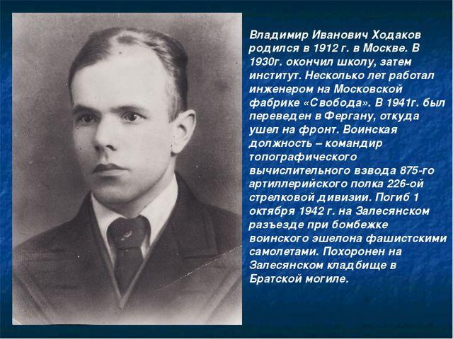 Владимир Иванович Ходаков родился в 1912 г. в Москве. В 1930г. окончил школу,...