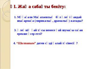ҮІ. Жаңа сабақты бекіту: 1. Мұқағали Мақатаевтың бұл өлеңі қандай шығармаға (