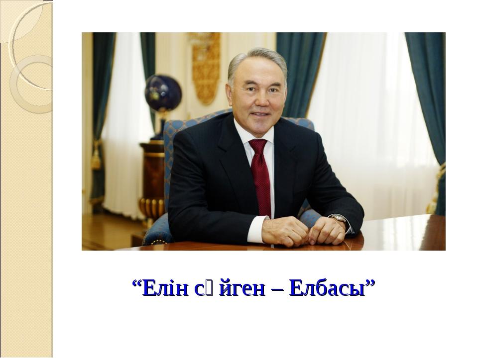 """""""Елін сүйген – Елбасы"""""""