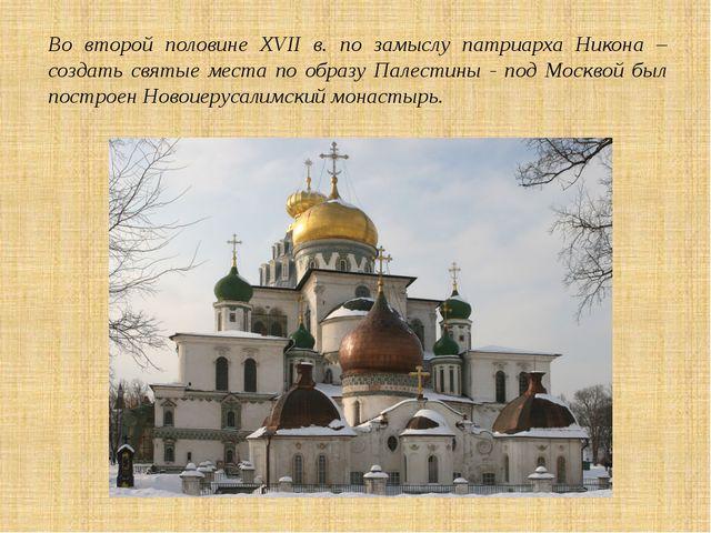 Во второй половине XVII в. по замыслу патриарха Никона – создать святые места...
