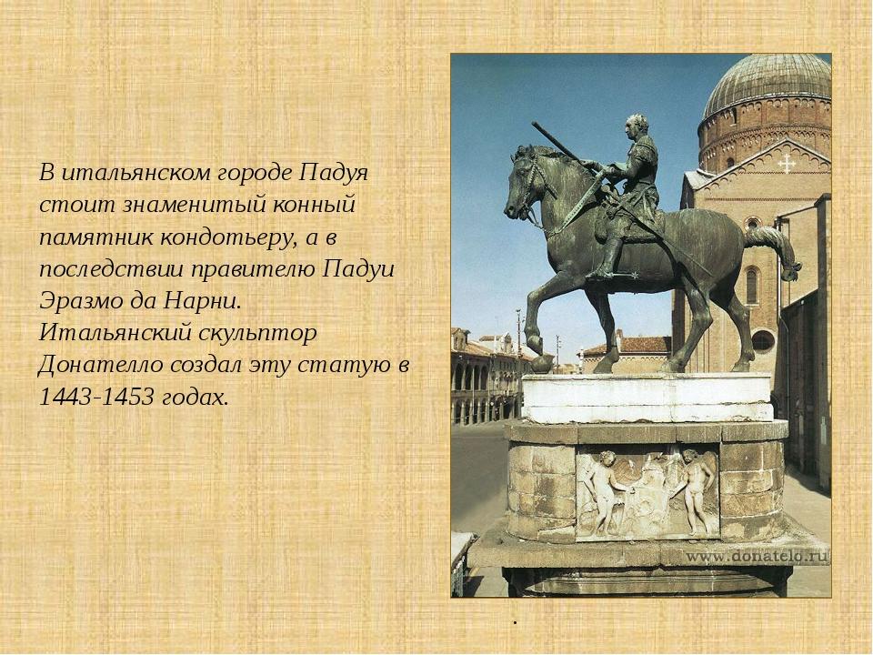 В итальянском городе Падуя стоит знаменитый конный памятник кондотьеру, а в п...