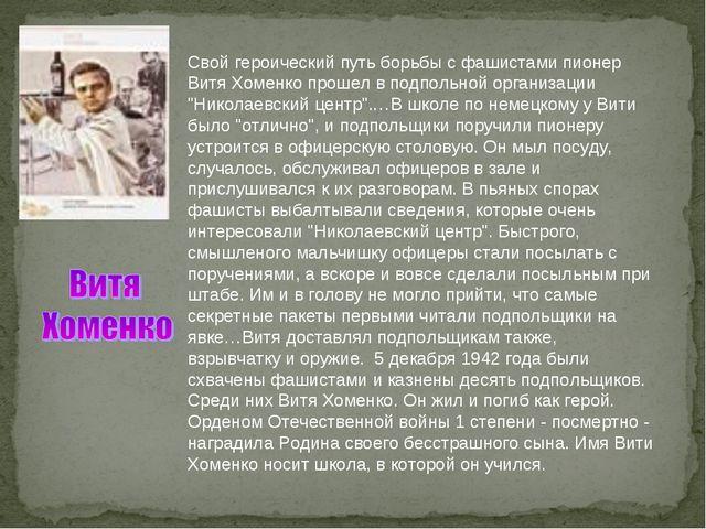 Свой героический путь борьбы с фашистами пионер Витя Хоменко прошел в подпол...