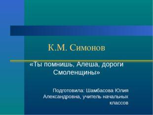 К.М. Симонов «Ты помнишь, Алеша, дороги Смоленщины» Подготовила: Шамбасова Юл