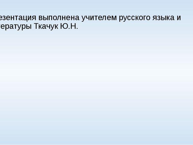Презентация выполнена учителем русского языка и литературы Ткачук Ю.Н.