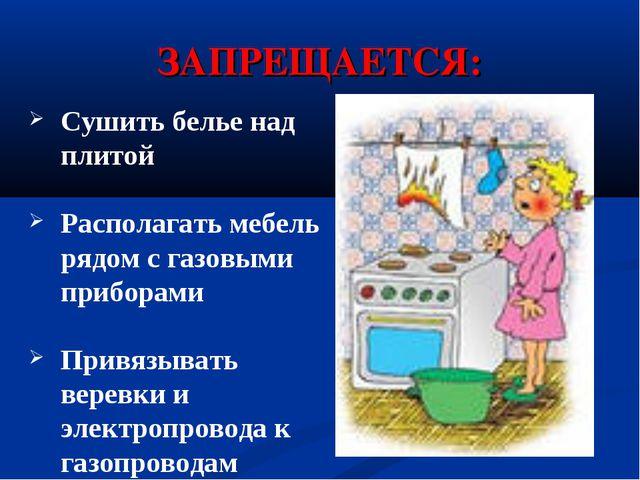 ЗАПРЕЩАЕТСЯ: Сушить белье над плитой Располагать мебель рядом с газовыми приб...