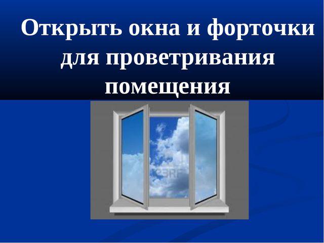 Открыть окна и форточки для проветривания помещения