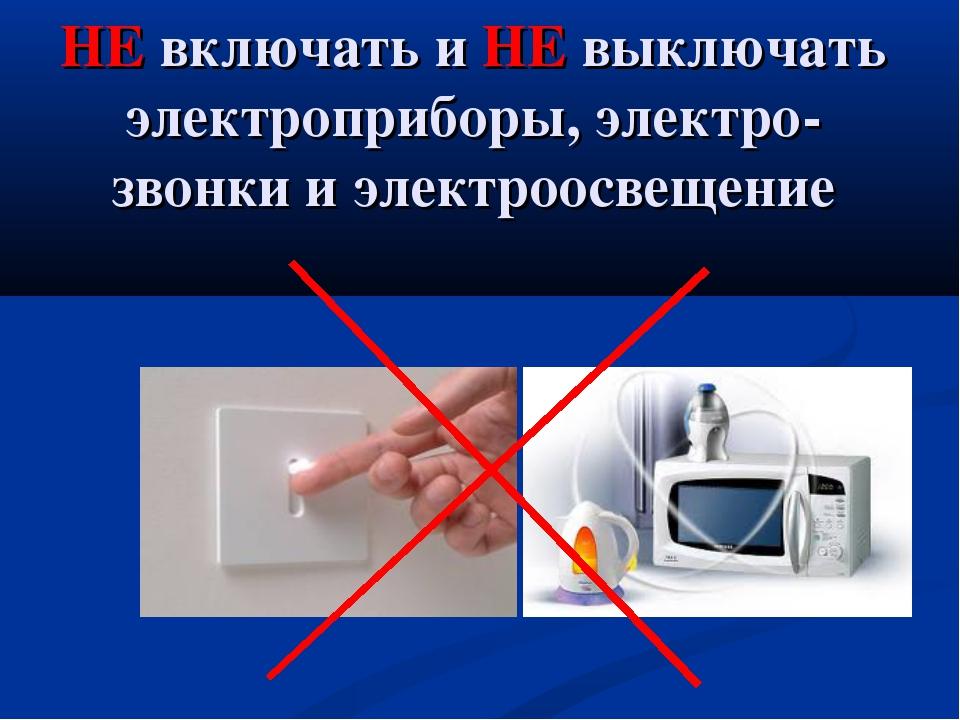 НЕ включать и НЕ выключать электроприборы, электро-звонки и электроосвещение
