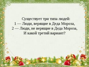 Существует три типа людей: 1 — Люди, верящие в Деда Мороза, 2 — Люди, не вер