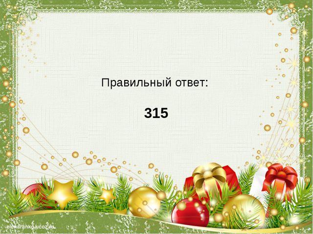 Правильный ответ: 315