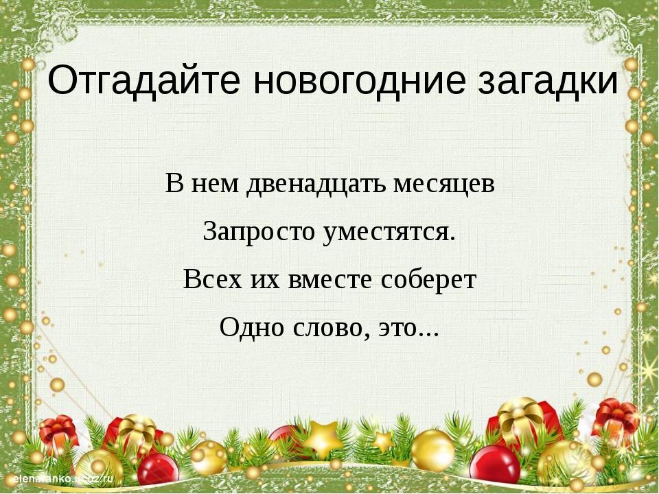 Отгадайте новогодние загадки В нем двенадцать месяцев Запросто уместятся. Все...