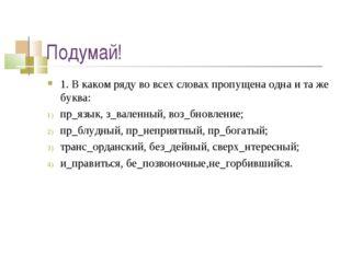 Подумай! 1. В каком ряду во всех словах пропущена одна и та же буква: пр_язык