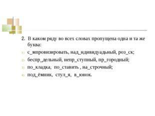 2. В каком ряду во всех словах пропущена одна и та же буква: с_мпровизировать