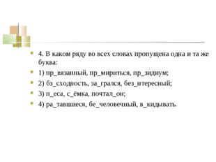 4. В каком ряду во всех словах пропущена одна и та же буква: 1) пр_вязанный,