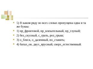 5) В каком ряду во всех словах пропущена одна и та же буква: 1) пр_фронтовой,