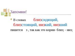 Запомни! В словах близсидящий, близстоящий, низкий, низший пишется з , так ка