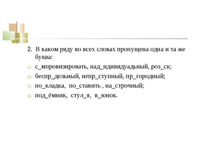 2. В каком ряду во всех словах пропущена одна и та же буква: с_мпровизировать...