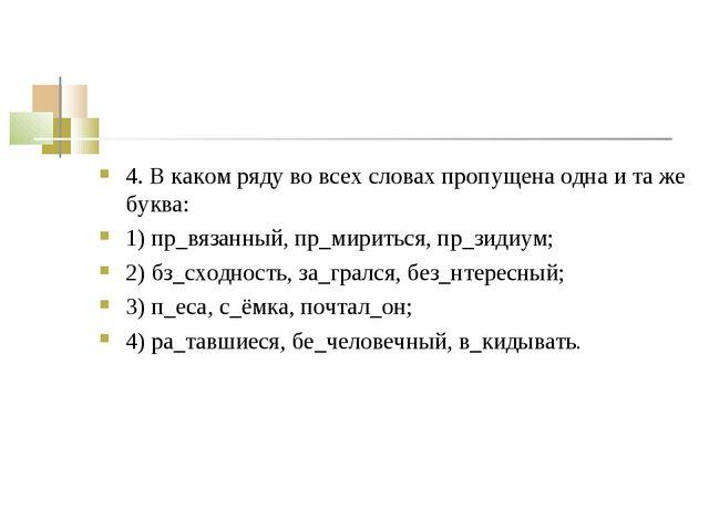 4. В каком ряду во всех словах пропущена одна и та же буква: 1) пр_вязанный,...