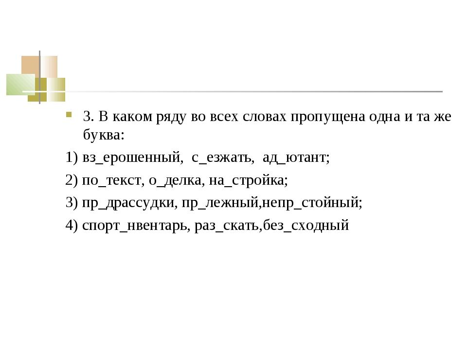 3. В каком ряду во всех словах пропущена одна и та же буква: 1) вз_ерошенный,...