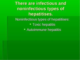 There are infectious and noninfectious types of hepatitises. Noninfectious ty