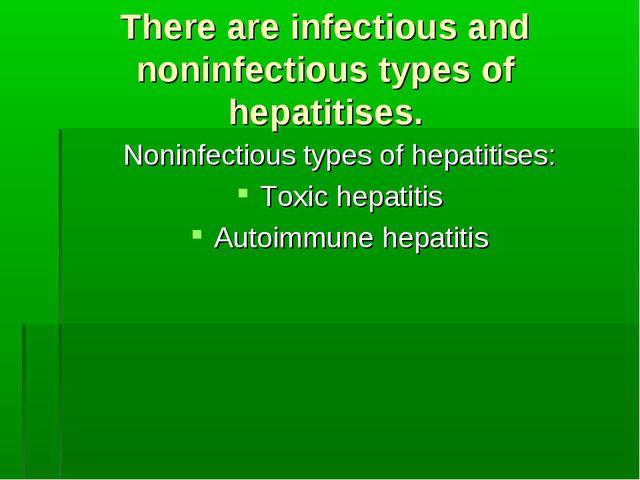 There are infectious and noninfectious types of hepatitises. Noninfectious ty...