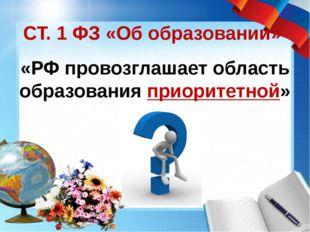 СТ. 1 ФЗ «Об образовании» «РФ провозглашает область образования приоритетной»