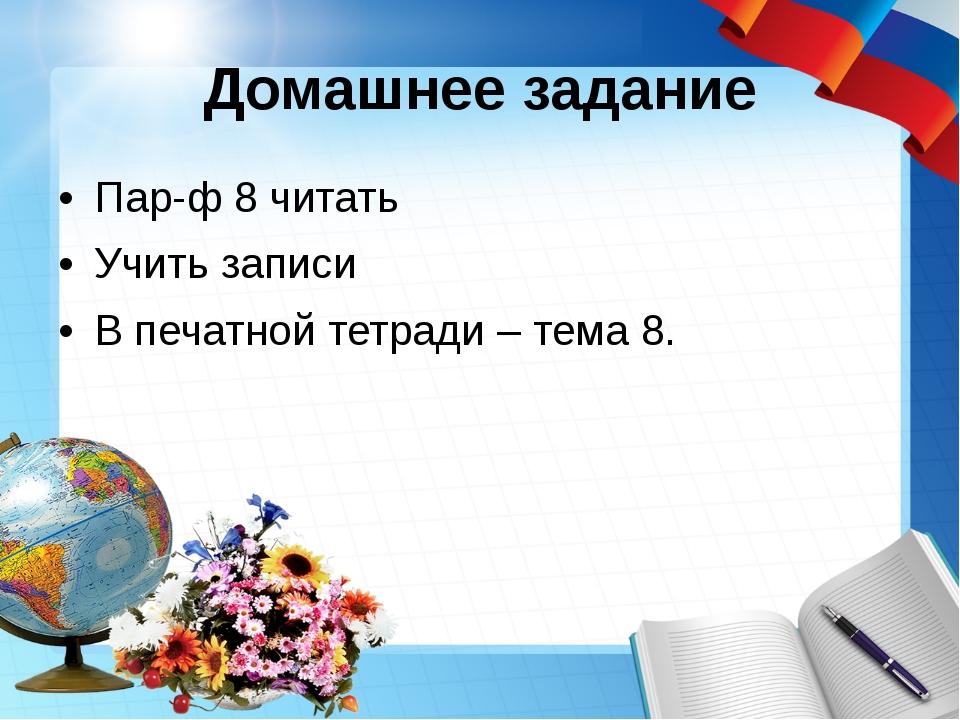 Домашнее задание Пар-ф 8 читать Учить записи В печатной тетради – тема 8.