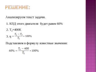 Анализируем текст задачи. 1. КПД этого двигателя будет равен 60% 2. Т2=400К 3