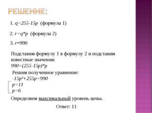 1. q=255-15p (формула 1) 2. r=q*p (формула 2) 3. r=990 Подставим формулу 1 в