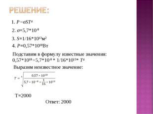 1. P=σST4 2. σ=5,7*10-8 3. S=1/16*1013м2 4. P=0,57*1018Вт Подставим в формулу