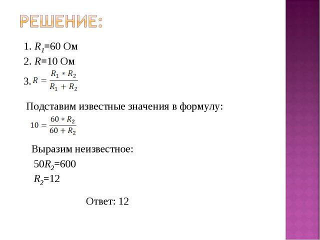 1. R1=60 Ом 2. R=10 Ом 3. Подставим известные значения в формулу: Выразим неи...