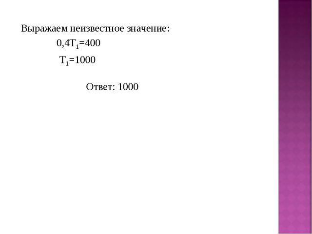 Выражаем неизвестное значение: 0,4Т1=400 Т1=1000 Ответ: 1000
