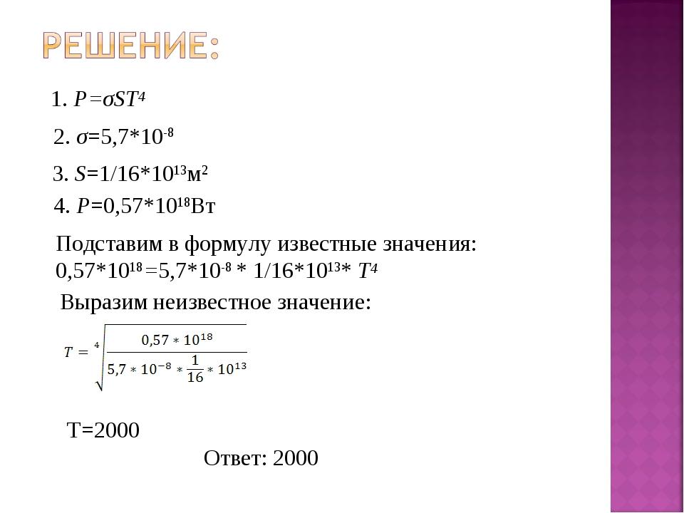 1. P=σST4 2. σ=5,7*10-8 3. S=1/16*1013м2 4. P=0,57*1018Вт Подставим в формулу...