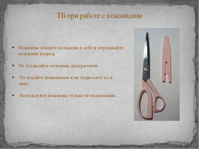 ТБ при работе с ножницами Ножницы кладите кольцами к себе и передавайте кольц...