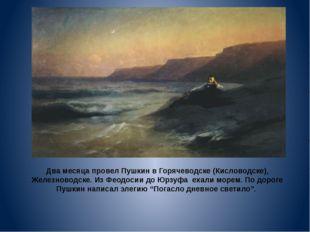 Два месяца провел Пушкин в Горячеводске (Кисловодске), Железноводске. Из Феод
