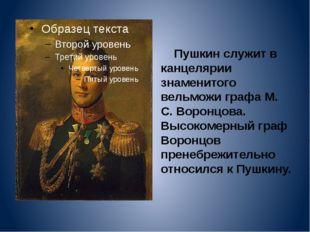 Пушкин служит в канцелярии знаменитого вельможи графа М. С. Воронцова. Высок