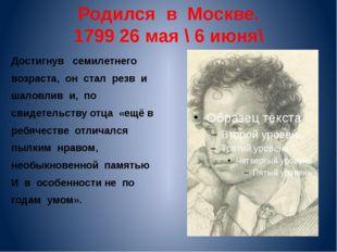 Родился в Москве. 1799 26 мая \ 6 июня\ Достигнув семилетнего возраста, он ст