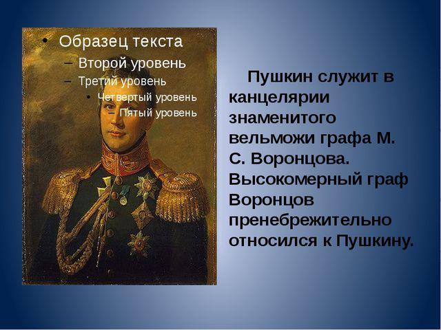 Пушкин служит в канцелярии знаменитого вельможи графа М. С. Воронцова. Высок...