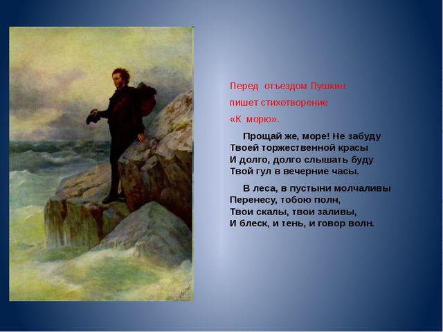 Перед отъездом Пушкин пишет стихотворение «К морю». Прощай же, море! Не забуд...