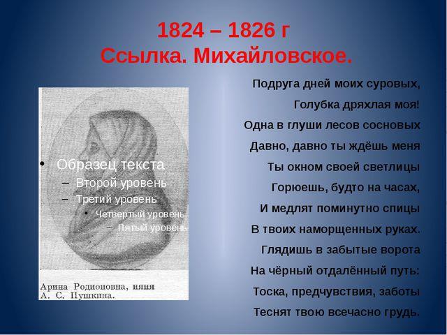 1824 – 1826 г Ссылка. Михайловское. Подруга дней моих суровых, Голубка дряхла...