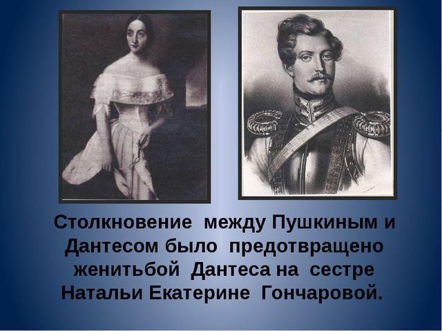 Столкновение между Пушкиным и Дантесом было предотвращено женитьбой Дантеса н...