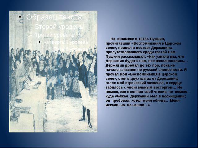 На экзамене в 1815г. Пушкин, прочитавший «Воспоминания в Царском селе», прив...