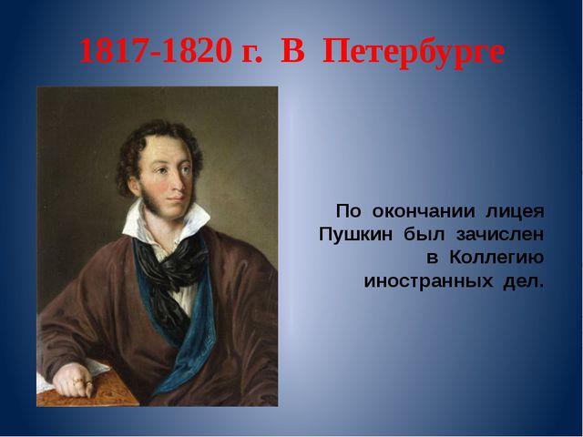 1817-1820 г. В Петербурге По окончании лицея Пушкин был зачислен в Коллегию и...