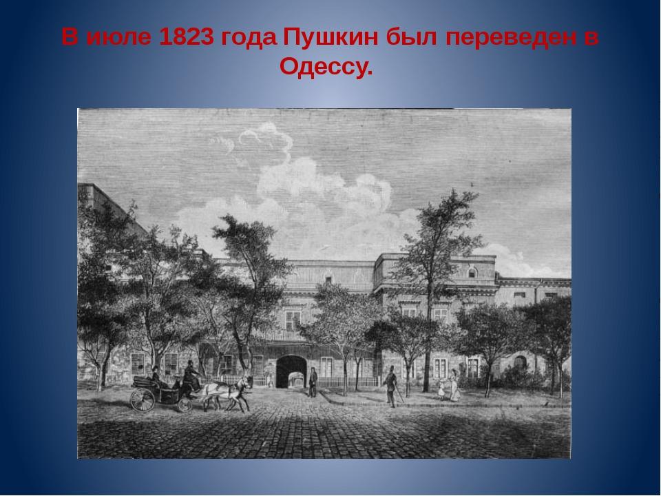 В июле 1823 года Пушкин был переведен в Одессу.