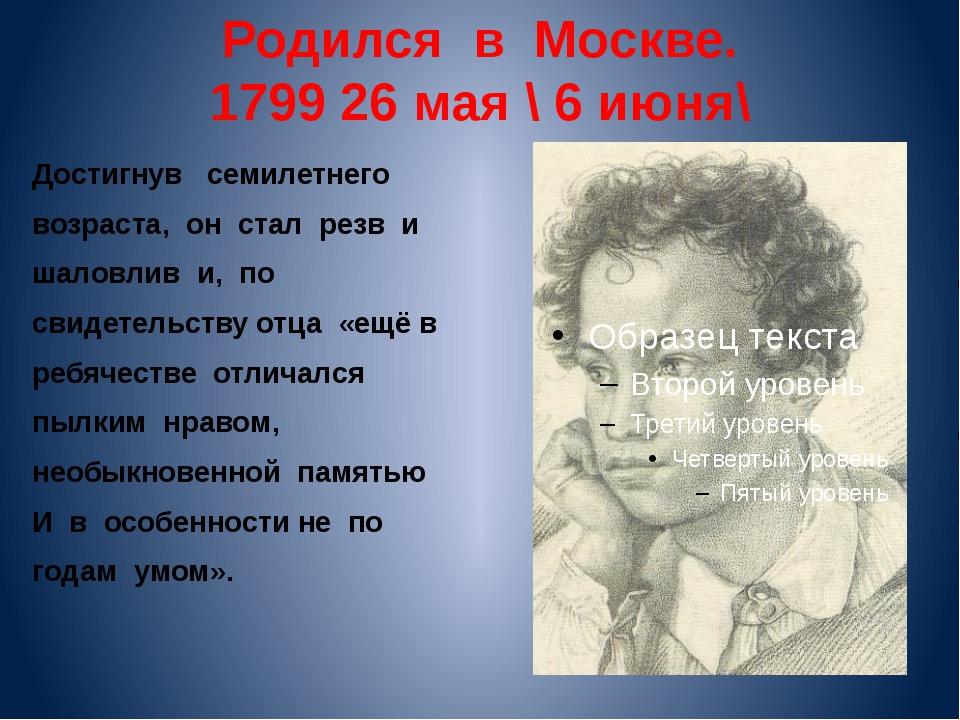 Родился в Москве. 1799 26 мая \ 6 июня\ Достигнув семилетнего возраста, он ст...