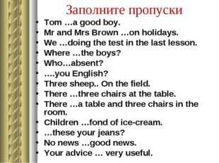 Заполните пропуски Tom …a good boy. Mr and Mrs Brown …on holidays. We …doing