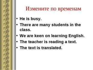 Измените по временам He is busy. There are many students in the class. We are