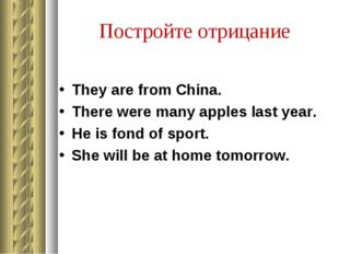 Постройте отрицание They are from China. There were many apples last year. He