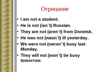 Отрицание I am not a student. He is not (isn`t) Russian. They are not (aren`t