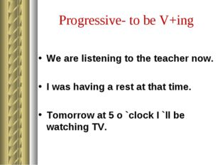 Progressive- to be V+ing We are listening to the teacher now. I was having a