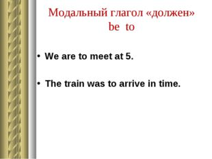 Модальный глагол «должен» be to We are to meet at 5. The train was to arrive